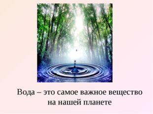 Вода – это самое важное вещество на нашей планете