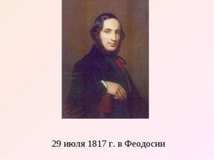 Иван Константинович Айвазо́вский родился 29 июля 1817 г. в Феодосии