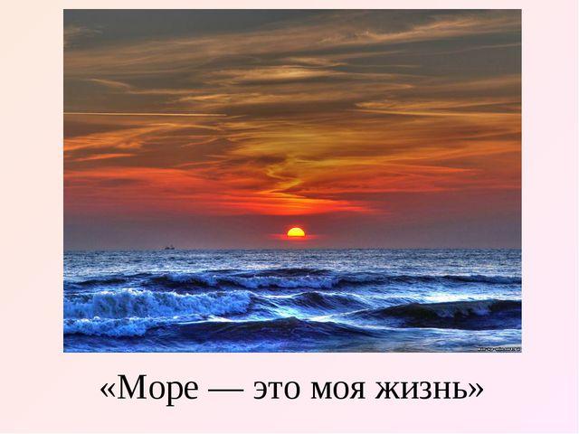 «Море — это моя жизнь»