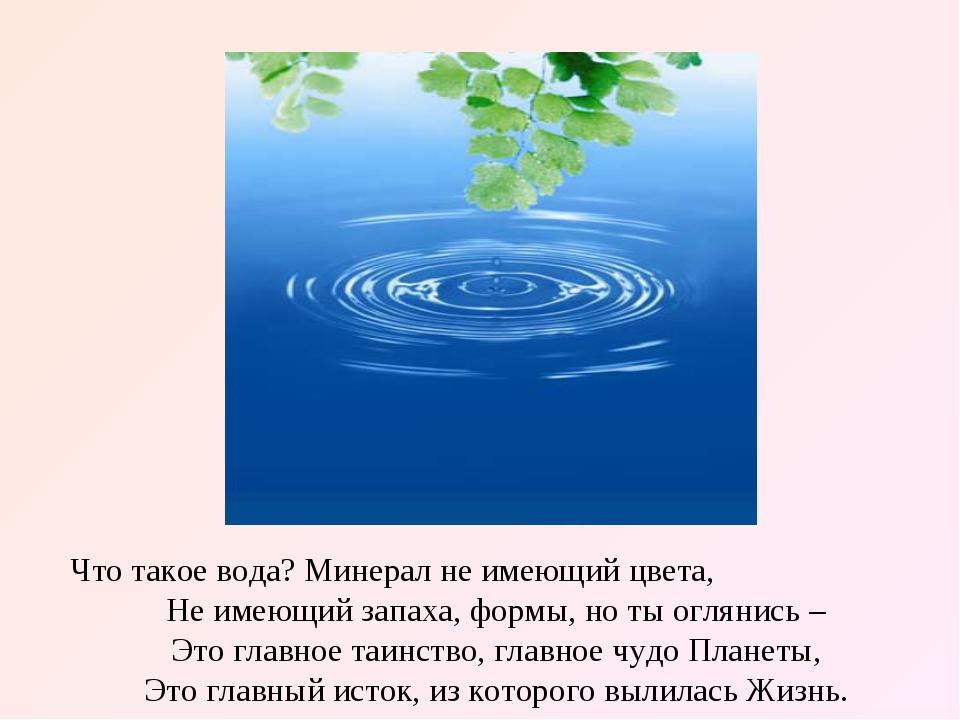 Что такое вода? Минерал не имеющий цвета, Не имеющий запаха, формы, но ты огл...