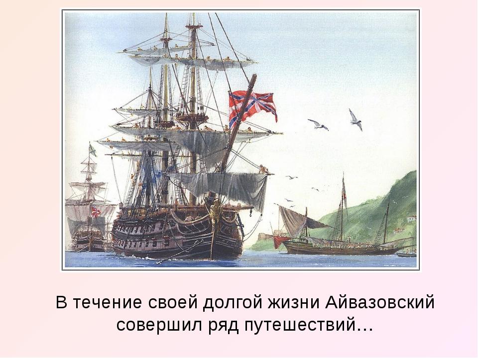 В течение своей долгой жизни Айвазовский совершил ряд путешествий…