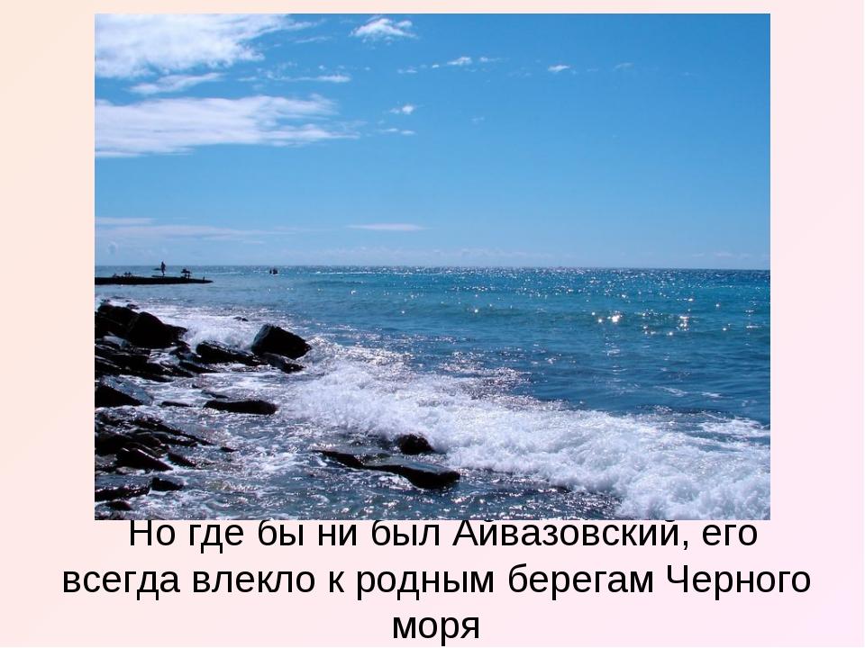 Но где бы ни был Айвазовский, его всегда влекло к родным берегам Черного моря