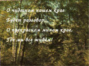 О чудесном нашем крае Будет разговор, О прекрасном милом крае, Где мы все жив