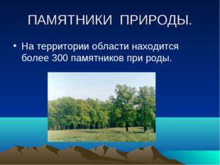 ПАМЯТНИКИ ПРИРОДЫ. На территории области находится более 300 памятников при р