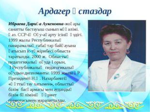Ардагер ұстаздар Ибраева Дариға Аукеновна-жоғары санатты бастауыш сынып мұғал