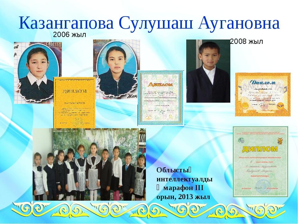 Казангапова Сулушаш Аугановна 2006 жыл 2008 жыл Облыстық интеллектуалдық мара...