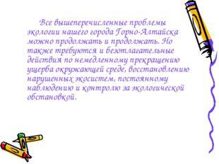 Все вышеперечисленные проблемы экологии нашего города Горно-Алтайска можно п