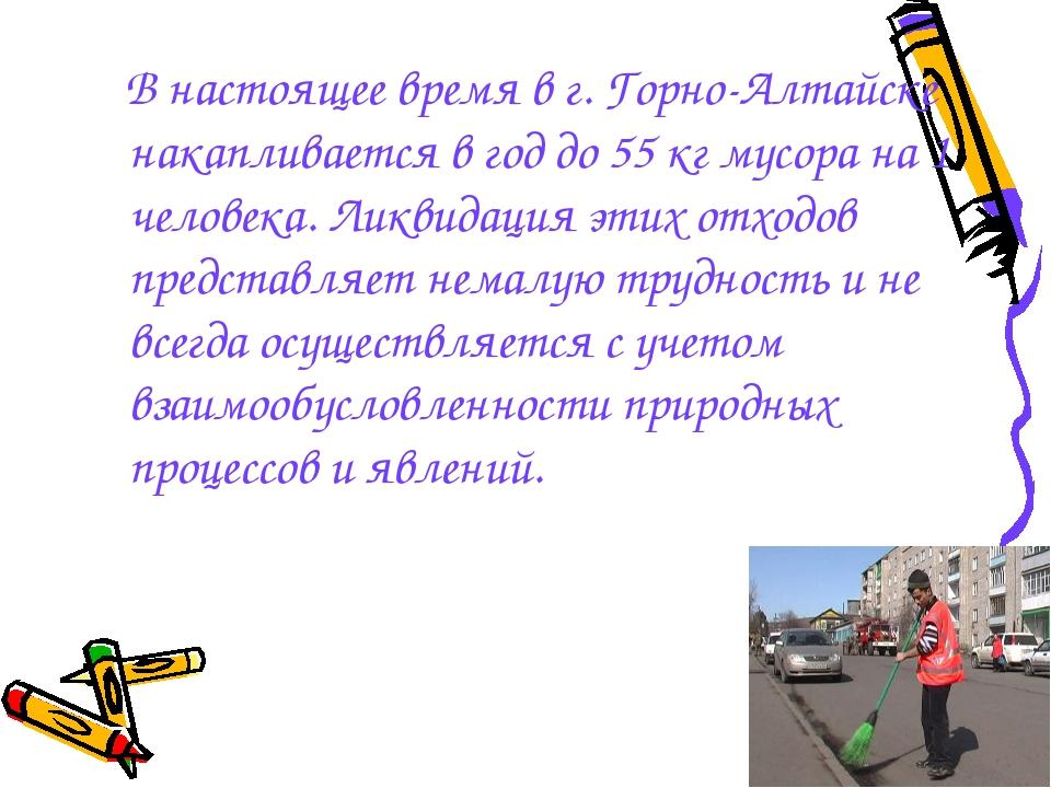 В настоящее время в г. Горно-Алтайске накапливается в год до 55 кг мусора на...