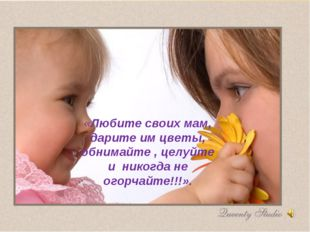 «Любите своих мам, дарите им цветы, обнимайте , целуйте и никогда не огорчай