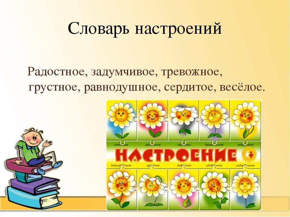 Словарь настроений  Радостное, задумчивое, тревожное, грустное, равнодушное,...