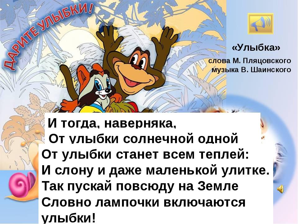 «Улыбка» слова М. Пляцовского музыка В. Шаинского От улыбки хмурый день светл...