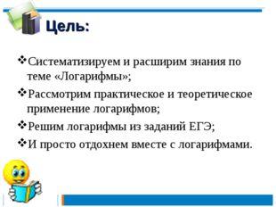 Цель: Систематизируем и расширим знания по теме «Логарифмы»; Рассмотрим практ