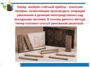Непер изобрёл счётный прибор - «палочки Непера». позволявшие производить опер