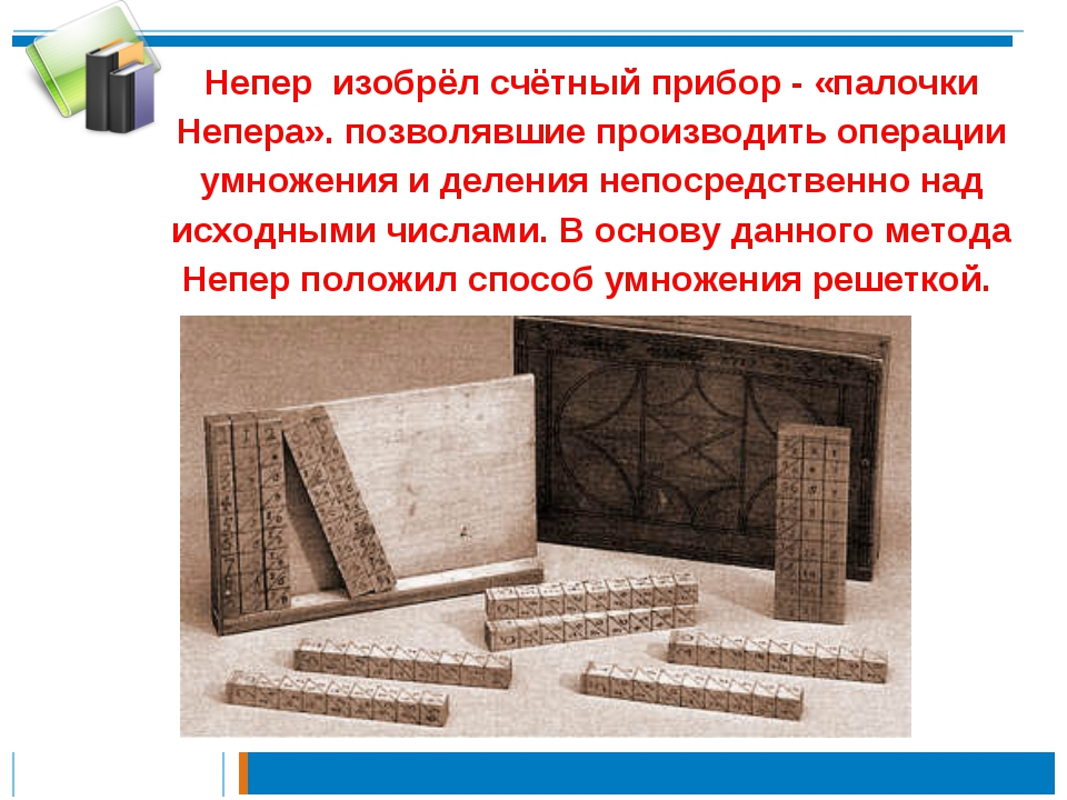 Непер изобрёл счётный прибор - «палочки Непера». позволявшие производить опер...