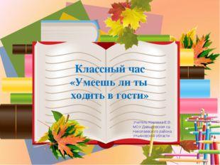Классный час «Умеешь ли ты ходить в гости» Учитель Кошкина Е.В. МОУ Давыдовс