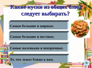 Какие куски из общих блюд следует выбирать? Самые большие и жирные. Самые бол