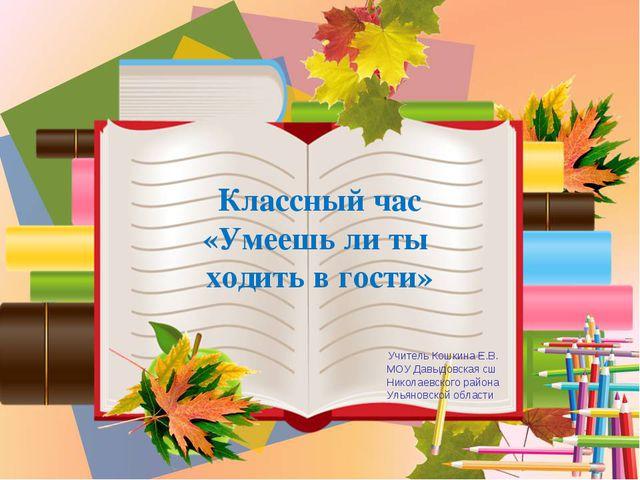 Классный час «Умеешь ли ты ходить в гости» Учитель Кошкина Е.В. МОУ Давыдовс...