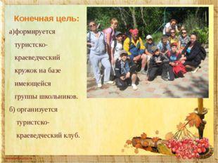 Конечная цель: а)формируется туристско- краеведческий кружок на базе имеющейс