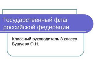 Государственный флаг российской федерации Классный руководитель 8 класса Бушу