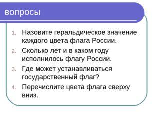 вопросы Назовите геральдическое значение каждого цвета флага России. Сколько