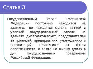 Статья 3 Государственный флаг Российской Федерации постоянно находится на зда