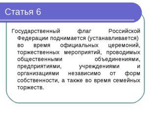 Статья 6 Государственный флаг Российской Федерации поднимается (устанавливает