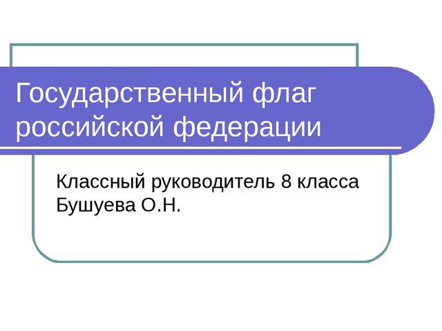 Государственный флаг российской федерации Классный руководитель 8 класса Бушу...