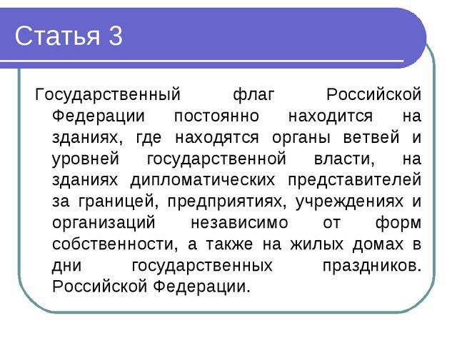 Статья 3 Государственный флаг Российской Федерации постоянно находится на зда...
