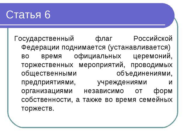 Статья 6 Государственный флаг Российской Федерации поднимается (устанавливает...