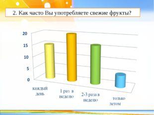 2. Как часто Вы употребляете свежие фрукты? http://linda6035.ucoz.ru/