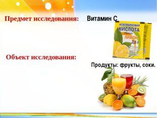 Предмет исследования: Витамин С Объект исследования: Продукты: фрукты, соки.