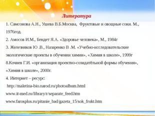 Литература 1. Самсонова А.Н., Ушева В.Б.Москва, Фруктовые и овощные соки. М.,