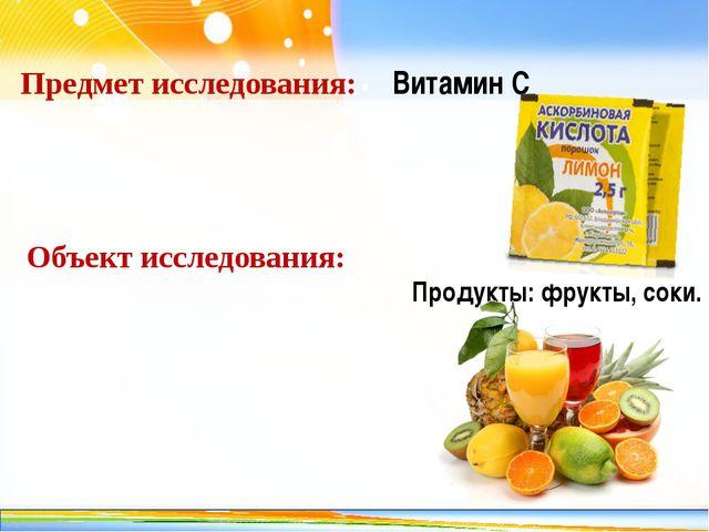 Предмет исследования: Витамин С Объект исследования: Продукты: фрукты, соки....