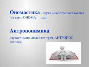 Ономастика - наука о собственных именах (от греч. ОНОМА- имя) Антропонимика и