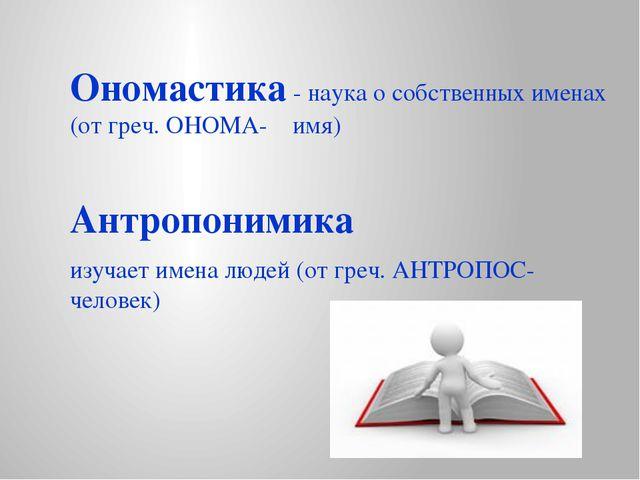Ономастика - наука о собственных именах (от греч. ОНОМА- имя) Антропонимика и...