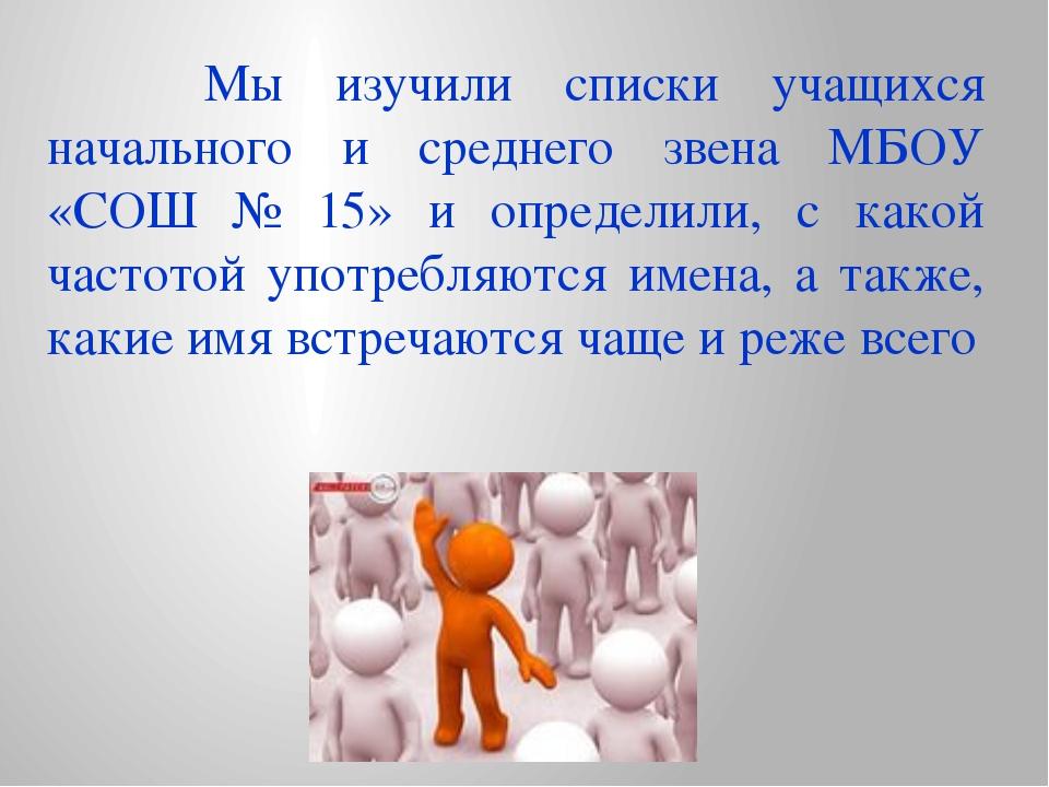 Мы изучили списки учащихся начального и среднего звена МБОУ «СОШ № 15» и опр...