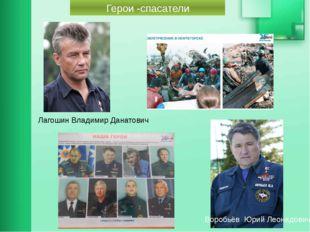 Лагошин Владимир Данатович Герои -спасатели Воробьёв Юрий Леонидович