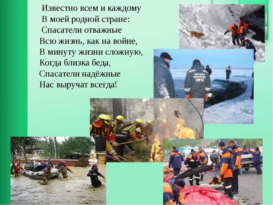 Известно всем и каждому В моей родной стране: Спасатели отважные Всю жизнь,...