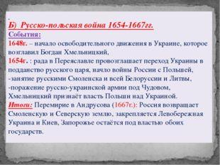 Б) Русско-польская война1654-1667гг. События: 1648г.– начало освободительн