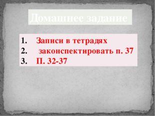Домашнее задание Записи в тетрадях законспектировать п. 37 П. 32-37