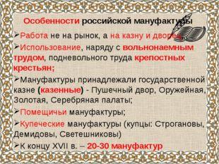 Особенности российской мануфактуры Работа не на рынок, а на казну и дворец;