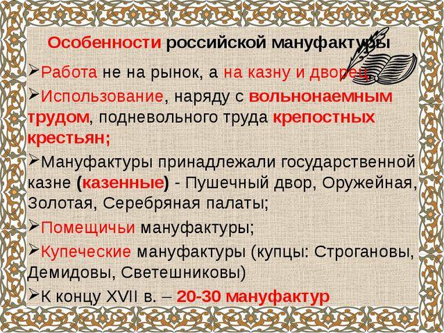 Особенности российской мануфактуры Работа не на рынок, а на казну и дворец;...