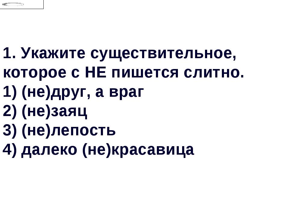 1.Укажите существительное, которое с НЕ пишется слитно. 1) (не)друг, а враг...