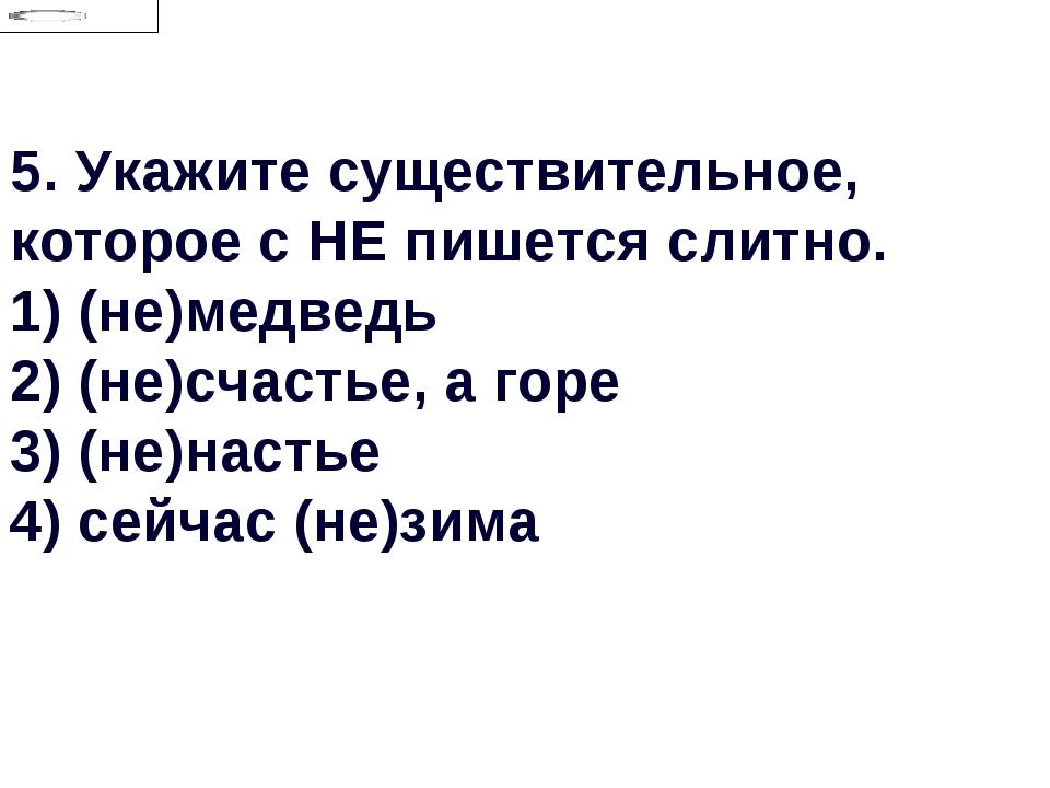 5.Укажите существительное, которое с НЕ пишется слитно. 1) (не)медведь 2) (н...
