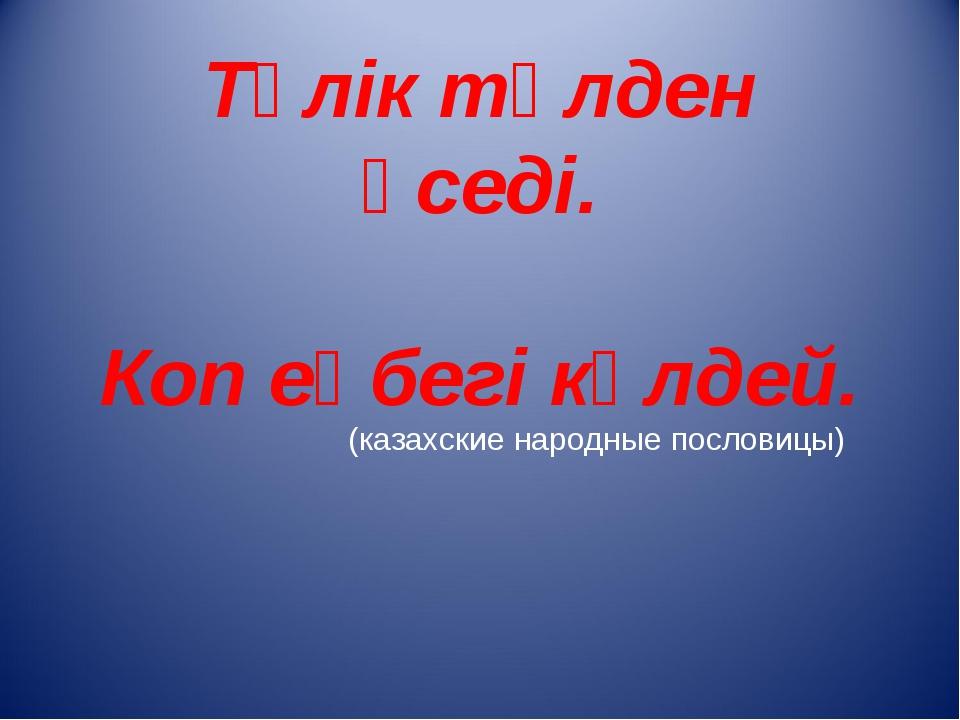 Тұлік төлден өседі. Коп еңбегі көлдей. (казахские народные пословицы)