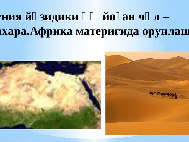 Дуния йүзидики әң йоған чөл –Сахара.Африка материгида орунлашқан.