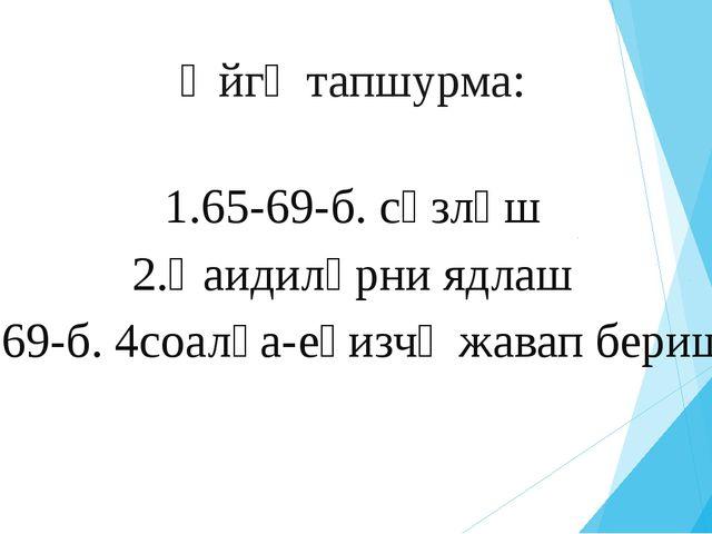 Өйгә тапшурма: 1.65-69-б. сөзләш 2.Қаидиләрни ядлаш 3.69-б. 4соалға-еғизчә жа...