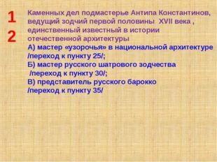 12 Каменных дел подмастерье Антипа Константинов, ведущий зодчий первой полови