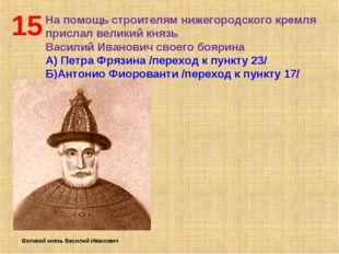15 На помощь строителям нижегородского кремля прислал великий князь Василий И