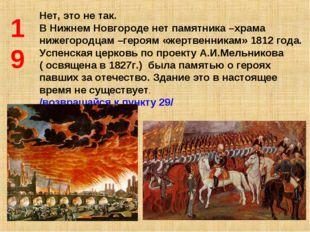19 Нет, это не так. В Нижнем Новгороде нет памятника –храма нижегородцам –гер